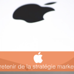 7 leçons à retenir de la stratégie marketing d'Apple
