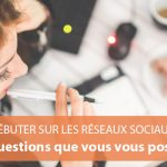 Débuter sur les réseaux sociaux : les 18 questions que vous vous posez tous (et leurs réponses !)