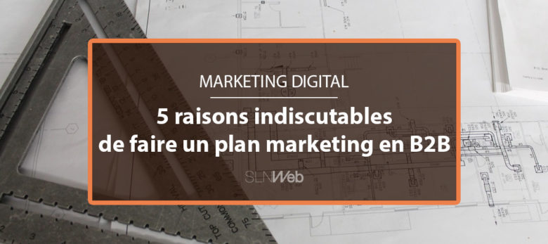 5 raisons pourquoi faire un plan marketing en B2B