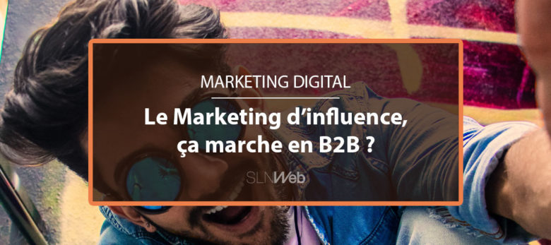le marketing d'influence en B2B comment faire ?